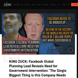 KING ZUCK: Facebook Global Planning Lead Reveals Need for Government Intervention: 'The Single Biggest Thing is this Company Needs to be Broken Up'...'No King in the History of the World has been the Ruler of Two Billion People, but Mark Zuckerberg is'