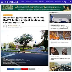 Rwandan government launches Rwf76 billion project to develop secondary cities – The Exchange