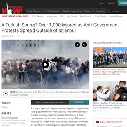 A Turkish Spring? Over 1,000 Injured as Anti-Government Protests Spread Outside of Istanbul