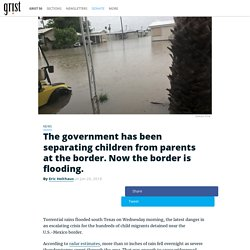 The government has been separating children from parents at the border. Now the border is flooding.