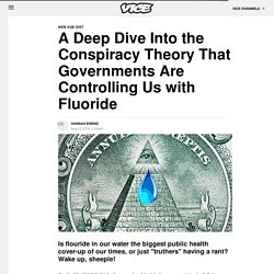 A Deep Dive Into the Conspiracy Theory That Governments Are Controlling Us with Fluoride - Vice