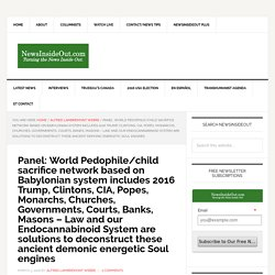 Panel: World Pedophile/child sacrifice network based on Babylonian system includes 2016 Trump, Clintons, CIA, Popes, Monarchs, Churches, Governments, Courts, Banks, Masons – Law and our Endocannabinoid System are solutions to deconstruct these ancient dem