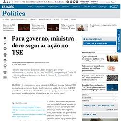 Para governo, ministra deve segurar ação no TSE - Política - Estadão