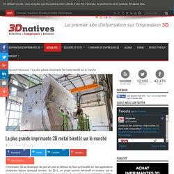 La plus grande imprimante 3D métal bientôt sur le marché