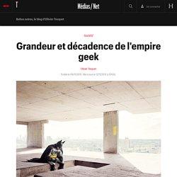 Grandeur et décadence de l'empire geek