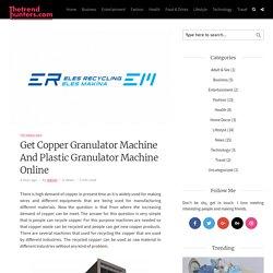 Get Copper Granulator Machine And Plastic Granulator Machine Online – blogger