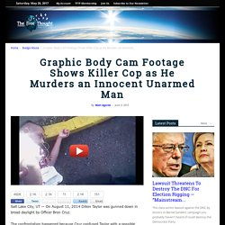 Graphic Body Cam Footage Shows Killer Cop as He Murders an Innocent Unarmed Man