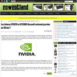 Les futures GTX870 et GTX880 Maxwell resteront gravées en 28 nm ?