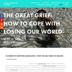 The Great Grief: How To Cope with Losing Our World — Over Grow The System