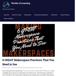 6 GREAT Makerspace Practices That You Need to See - Worlds of Learning