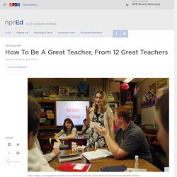 How To Be A Great Teacher, From 12 Great Teachers : NPR Ed