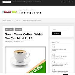 Green Tea or Coffee! Which One You Must Pick?