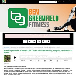 Ben Greenfield Fitness: Diet, Fat Loss and Performance: Harnessing the Power of Natural Killer Cell For Enhanced Immunity, Longevity, Performance & Beyond.