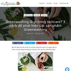 Greenwashing là gì trong skincare? 3 cách để phát hiện các sản phẩm Greenwashing