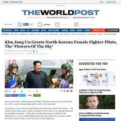 Kim Jong Un Greets North Korean Female Fighter Pilots, The 'Flowers Of The Sky'