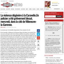 La violence dégénère à la Caravelle.Un policier a été grièvement blessé, mercredi, dans la cité de Villeneuve-la-Garenne.