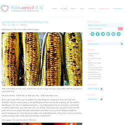 Grilled Corn and Tomato Fettuccine | How Sweet It Is - StumbleUpon