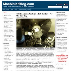 Grinding Lathe Tools on a Belt Sander – For the New Guy | MachinistBlog.com