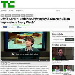"David Karp: ""Tumblr Is Growing By A Quarter Billion Impressions Every Week"""