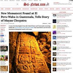 New Monument Found at El Peru-Waka in Guatemala, Tells Story of Mayan Cleopatra