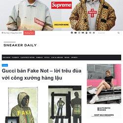 Gucci bán Fake Not - lời trêu đùa với công xưởng hàng lậu - Sneaker Daily