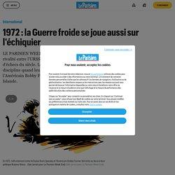 1972 : la Guerre froide se joue aussi sur l'échiquier - Le Parisien