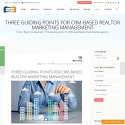 Three guiding points for CRM-based Realtor Marketing Management