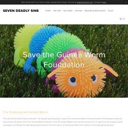 Save the Guinea Worm Foundation — Seven Deadly Sins
