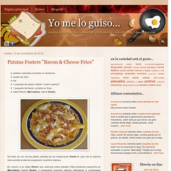 "Yo me lo guiso...: Patatas Fosters ""Bacon & Cheese Fries"""