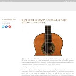 10 discos de guitarra clásica que no pueden faltar en tu colección