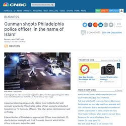 Philadelphia police officer shot 'in the name of Islam'