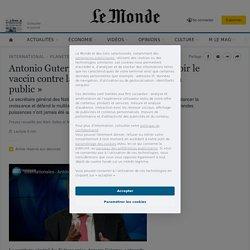 Antonio Guterres: «Il faut absolument voir le vaccin contre la pandémie comme un bien public»