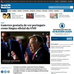 Guterres gostaria de ver português como língua oficial da ONU