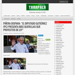 """Piñera dispara: """"El diputado Gutiérrez (PC) presenta más querellas que proyectos de ley"""" – Tarapaca Online – La Verdadera Noticia del Norte de Chile"""
