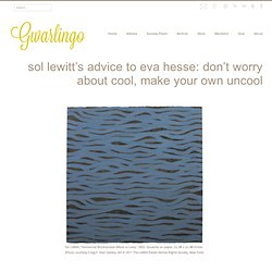 Sol LeWitt's Advice to Eva Hesse: Don't Worry About Cool, Make Your Own Uncool