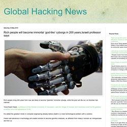 Global Hacking News: Rich people will become immortal 'god-like' cyborgs in 200 years,Israeli professor says