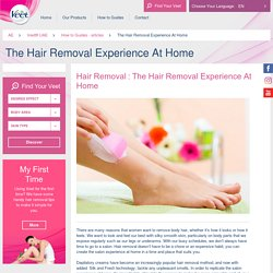Hair Removal : The Hair Removal Experience At Home