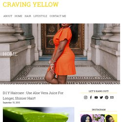 D.I.Y Haircare : Use Aloe Vera Juice For Longer, Shinier Hair!! — Craving Yellow