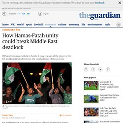 How Hamas-Fatah unity could break Middle East deadlock | Daniel Levy | Comment is free