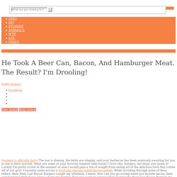 He Took A Beer Can, Bacon, And Hamburger Meat. The Result? I'm Drooling!