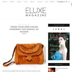 Grow Your Own Vegan Handbag! The Marvel of MuSkin - Eluxe Magazine
