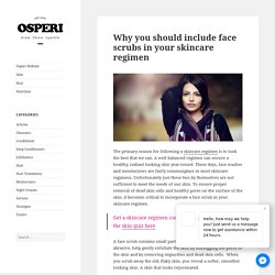 Why you should include face scrubs in your skincare regimen - Osperi Blog