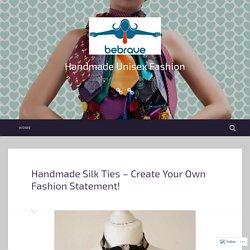 Handmade Silk Ties – Create Your Own Fashion Statement! – Handmade Unisex Fashion