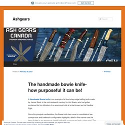 The handmade bowie knife- how purposeful it can be!
