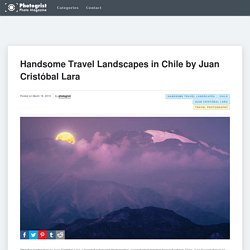 Handsome Travel Landscapes in Chile by Juan Cristóbal Lara
