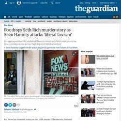 Fox drops Seth Rich murder story as Sean Hannity attacks 'liberal fascism'