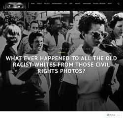 What Ever Happened to all the Old Racist Whites from those Civil Rights Photos? – AfroSapiophile