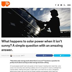What happens to solar power when it isn't sunny? A simple question with an amazing answer.