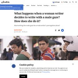 What happens when a woman writer decides to write with a male gaze? How does she do it?