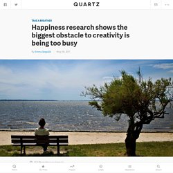 Happiness research shows the biggest obstacle to creativity is being too busy — Quartz